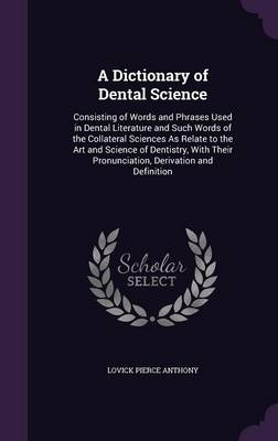A Dictionary of Dental Science Consisting of Words and Phrases Used in Dental Literature and Such Words of the Collateral Sciences as Relate to the Art and Science of Dentistry, with Their Pronunciati by Lovick Pierce Anthony