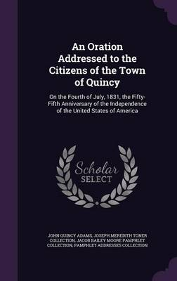 An Oration Addressed to the Citizens of the Town of Quincy On the Fourth of July, 1831, the Fifty-Fifth Anniversary of the Independence of the United States of America by John Quincy Adams, Joseph Meredith Toner Collection, Jacob Bailey Moore Pamphlet Collection