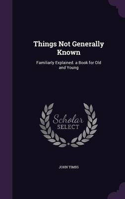 Things Not Generally Known Familiarly Explained. a Book for Old and Young by John Timbs
