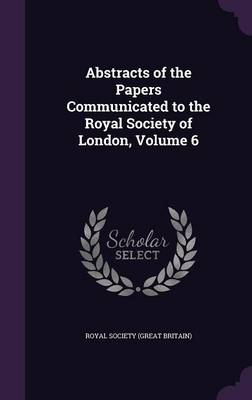 Abstracts of the Papers Communicated to the Royal Society of London, Volume 6 by Royal Society (Great Britain)