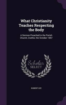 What Christianity Teaches Respecting the Body A Sermon Preached in the Parish Church, Crathie, the October 1857 by Robert, PH D (University of Liverpool UK, Central Michigan University) Lee