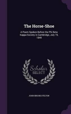 The Horse-Shoe A Poem Spoken Before the Phi Beta Kappa Society in Cambridge, July 19, 1849 by John Brooks Felton