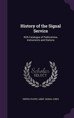 History of the Signal Service With Catalogue of Publications, Instruments and Stations by United States Army Signal Corps