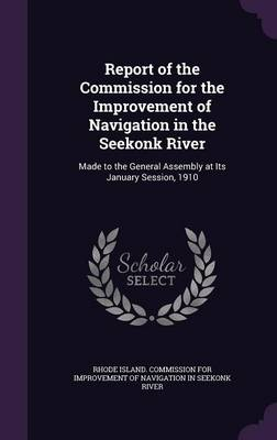 Report of the Commission for the Improvement of Navigation in the Seekonk River Made to the General Assembly at Its January Session, 1910 by Rhode Island Commission for Improvement