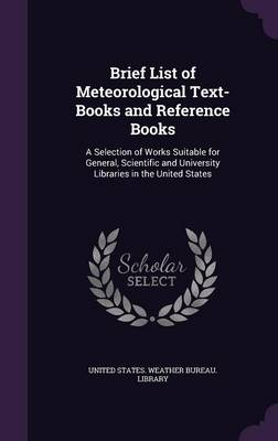 Brief List of Meteorological Text-Books and Reference Books A Selection of Works Suitable for General, Scientific and University Libraries in the United States by United States Weather Bureau Library