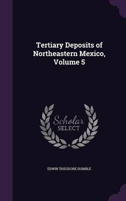 Tertiary Deposits of Northeastern Mexico, Volume 5 by Edwin Theodore Dumble