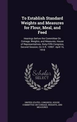 To Establish Standard Weights and Measures for Flour, Meal, and Feed Hearings Before the Committee on Coinage, Weights, and Measures, House of Representatives, Sixty-Fifth Congress, Second Session, on by United States Congress House Committe