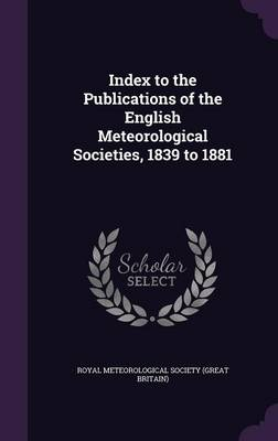 Index to the Publications of the English Meteorological Societies, 1839 to 1881 by Royal Meteorological Society (Great Brit