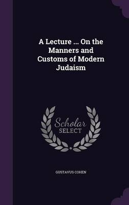 A Lecture ... on the Manners and Customs of Modern Judaism by Gustavus Cohen