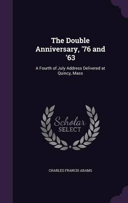 The Double Anniversary, '76 and '63 A Fourth of July Address Delivered at Quincy, Mass by Charles Francis Adams