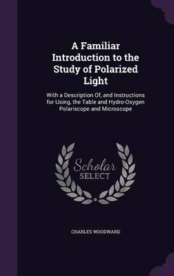 A Familiar Introduction to the Study of Polarized Light With a Description Of, and Instructions for Using, the Table and Hydro-Oxygen Polariscope and Microscope by Charles Woodward
