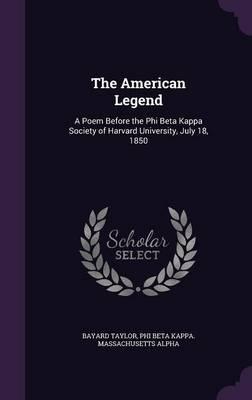 The American Legend A Poem Before the Phi Beta Kappa Society of Harvard University, July 18, 1850 by Bayard Taylor, Phi Beta Kappa Massachusetts Alpha