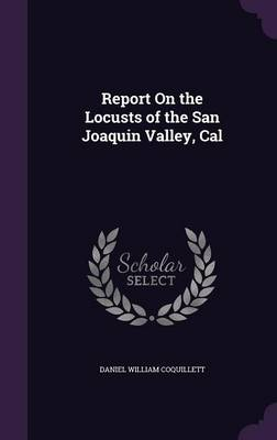 Report on the Locusts of the San Joaquin Valley, Cal by Daniel William Coquillett