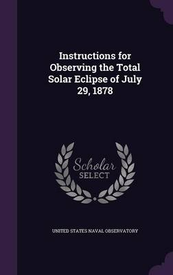 Instructions for Observing the Total Solar Eclipse of July 29, 1878 by United States Naval Observatory
