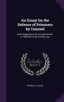 An Essay on the Defence of Prisoners by Counsel With Suggestions for an Improvement in That Part of the Trial by Jury by Thomas A Clarke