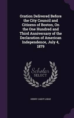 Oration Delivered Before the City Council and Citizens of Boston, on the One Hundred and Third Anniversary of the Declaration of American Independence, July 4, 1879 by Henry Cabot Lodge