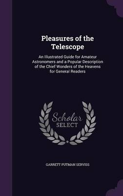 Pleasures of the Telescope An Illustrated Guide for Amateur Astronomers and a Popular Description of the Chief Wonders of the Heavens for General Readers by Garrett Putman Serviss