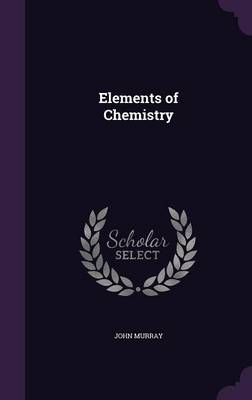Elements of Chemistry by John (Trinity College Dublin Ireland) Murray