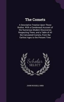 The Comets A Descriptive Treatise Upon Those Bodies. with a Condensed Account of the Numerous Modern Discoveries Respecting Them; And a Table of All the Calculated Comets, from the Earliest Ages to th by John Russell Hind