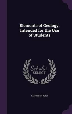 Elements of Geology, Intended for the Use of Students by Samuel St John