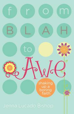 From Blah to Awe Shaking Up a Boring Faith by Jenna Lucado Bishop