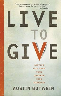 Live to Give Let God Turn Your Talents into Miracles by Austin Gutwein