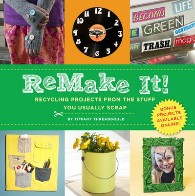 Remake It! Recycling Projects from the Stuff You Usually Scrap by Tiffany Threadgould