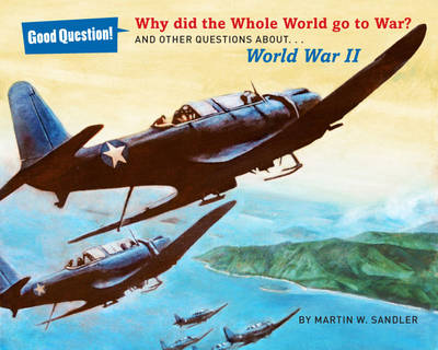 Why Did the Whole World Go to War? And Other Questions About World War II by Martin W. Sandler