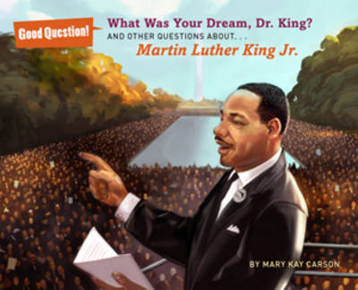 What Was Your Dream, Dr. King? And Other Questions About Martin Luther King, Jr by Mary Kay Carson