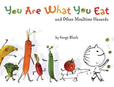 You are What You Eat And Other Mealtime Hazards by Serge Bloch