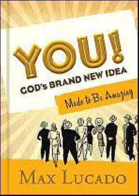 You! God's Brand New Idea Made to be Amazing by Max Lucado