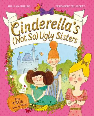 Cinderella's Not So Ugly Sisters The True Fairytale! by Gillian Shields