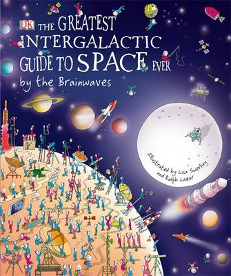 The Greatest Intergalactic Guide to Space Ever... by the Brainwaves by Lisa Swerling