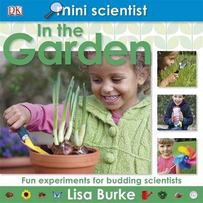 Mini Scientist in the Garden Fun Experiments for Budding Scientists by Lisa Burke