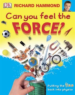 Can You Feel the Force? Putting the Fizz Back into Physics by Richard Hammond