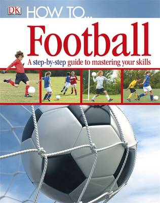 How to...Football a Step-by-step Guide to Mastering the Skills by DK