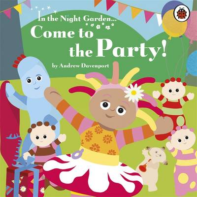 In the Night Garden: Come to the Party! by Andrew Davenport