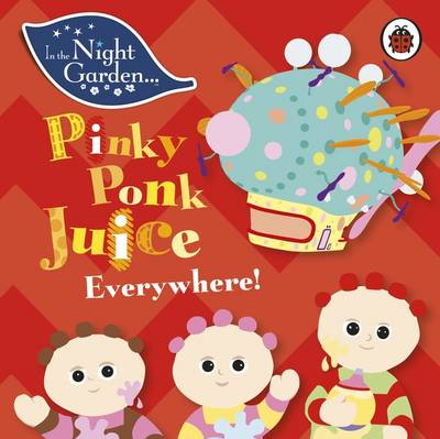 In the Night Garden: Pinky Ponk Juice Everywhere! by