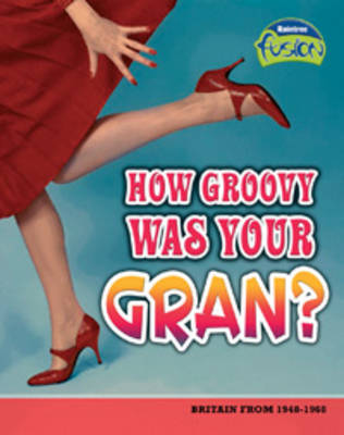 How Groovey Was Your Gran? Britain from 1948-1968 by Andrew Solway