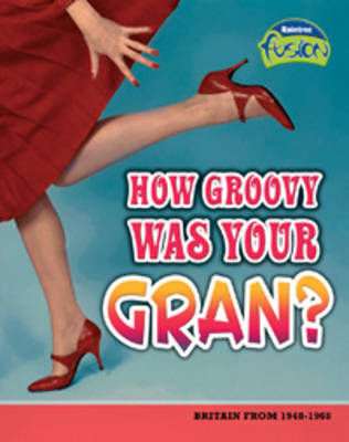 How Groovy Was Your Gran? Britain from 1948-1968 by Andrew Solway
