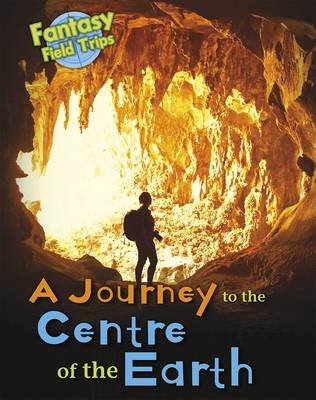 A Journey to the Centre of the Earth Fantasy Field Trips by Claire Throp