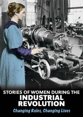Stories of Women During the Industrial Revolution Changing Roles, Changing Lives by Ben Hubbard