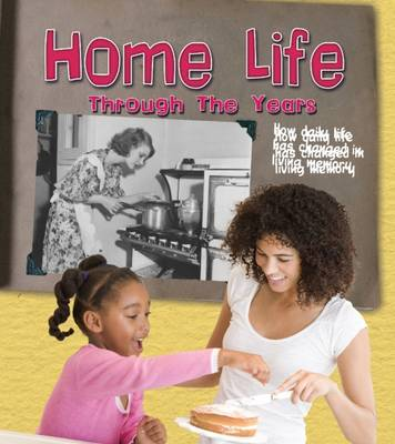 Home Life Through the Years How Daily Life Has Changed in Living Memory by Clare Lewis