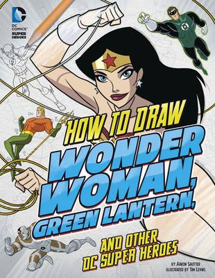How to Draw Wonder Woman, Green Lantern, and Other Dc Super Heroes by Aaron Sautter