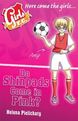 Girls FC: Do Shinpads Come in Pink? by Helena Pielichaty