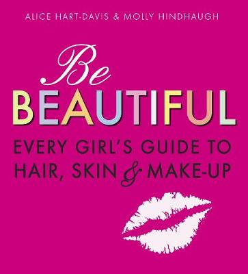 Be Beautiful: Every Girl's Guide to Hair, Skin and Make-Up by Alice Hart-Davis, Molly Hindhaugh, Debbie Powell