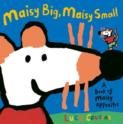 Maisy Big, Maisy Small A Book of Maisy Opposites by Lucy Cousins