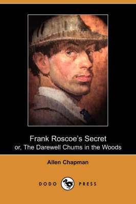 Frank Roscoe's Secret Or, the Darewell Chums in the Woods by Allen Chapman - 9781406514315