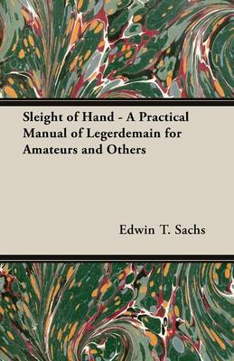Sleight of Hand - A Practical Manual of Legerdemain for Amateurs and Others by Edwin T., Sachs