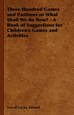 Three Hundred Games and Pastimes or What Shall We Do Now? - A Book of Suggestions for Children's Games and Activities by Edward, Verrall Lucas, Elizabeth Lucas